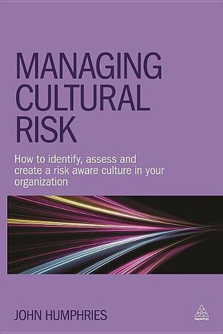 Managing Cultural Risk: How to Identify, Assess and Create a Risk Aware Culture in Your Organization John Humphries