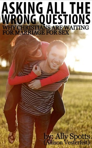 Asking All The Wrong Questions: Why Christians Are Waiting For Marriage For Sex Allison Vesterfelt