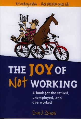 The Joy of Not Working: A Book for the Retired, Unemployed, and Overworked - 21st Century Edition  by  Ernie J. Zelinski