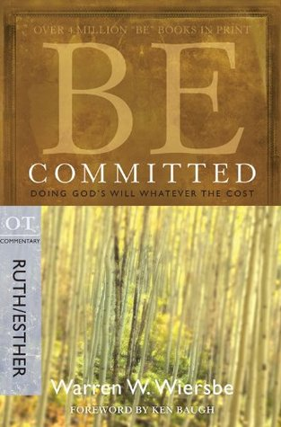 Be Committed (Ruth & Esther): Doing Gods Will Whatever the Cost (The BE Series Commentary) Warren W. Wiersbe