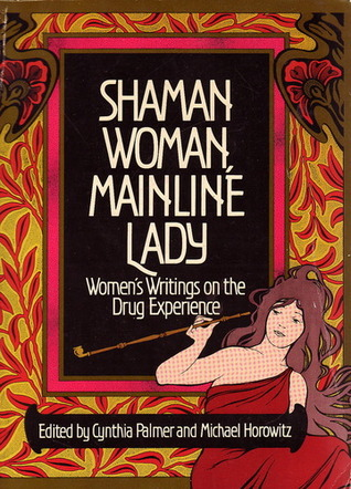 Shaman Woman, Mainline Lady: Womens Writings on the Drug Experience  by  Cynthia Palmer