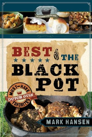 Best of the Black Pot: Must-Have Dutch Oven Favorites  by  Mark   Hansen