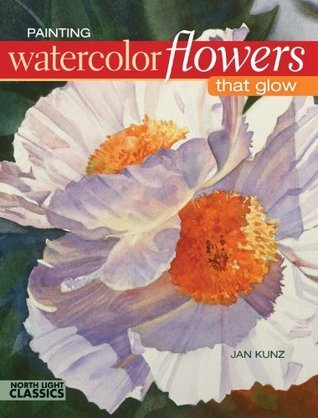 Painting Watercolor Flowers That Glow (North Light Classics)  by  Jan Kunz
