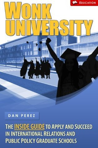 Wonk University - The Inside Guide to Apply and Succeed in International Relations and Public Policy Graduate Schools Dan Perez