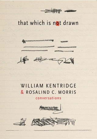 That Which Is Not Drawn: William Kentridge and Rosalind C. Morris in Conversation William Kentridge