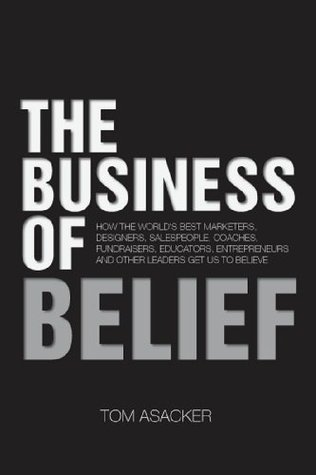 The Business of Belief: How the Worlds Best Marketers, Designers, Salespeople, Coaches, Fundraisers, Educators, Entrepreneurs and Other Leaders Get Us to Believe  by  Tom Asacker