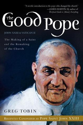 The Good Pope: The Making of a Saint and the Remaking of the Church--The Story of John XXIII and Vatican II  by  Greg Tobin