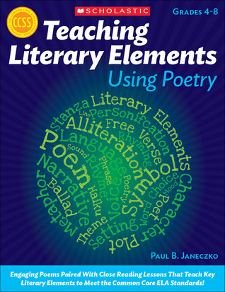 Teaching Literary Elements Using Poetry: Engaging Poems Paired With Close Reading Lessons That Teach Key Literary Elements to Meet the Common Core ELA Standards  by  Paul B. Janeczko