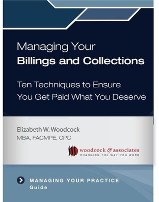 Managing Your Billings and Collections: Ten Techniques to Ensure You Get Paid What You Deserve Elizabeth Woodcock