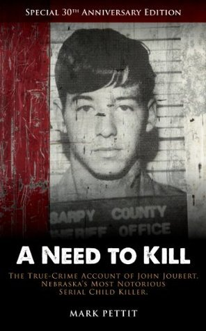 A Need to Kill: The True-Crime Account of John Joubert, Nebraskas Most Notorious Serial Child Killer  by  Mark Pettit
