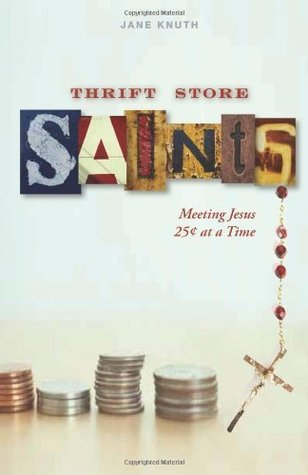 Thrift Store Saints: Meeting Jesus 25 Cents at a Time Jane F. Knuth