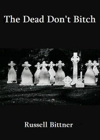 The Dead Dont Bitch  by  Russell Bittner