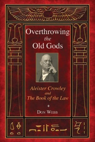 Overthrowing the Old Gods: Aleister Crowley and the Book of the Law  by  Don Webb