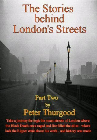 The Stories Behind Londons Streets (part two) Peter Thurgood