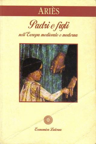 Padri e figli nellEuropa medievale e moderna Philippe Ariès