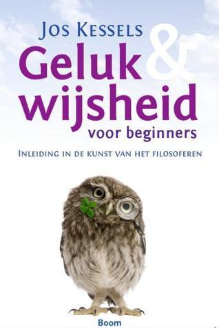 Geluk en wijsheid voor beginners: Inleiding in de kunst van het filosoferen  by  Jos Kessels
