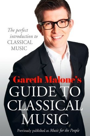 Gareth Malones Guide to Classical Music: The Perfect Introduction to Classical Music Gareth Malone