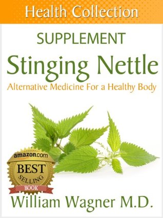 The Stinging Nettle Supplement: Alternative Medicine for a Healthy Body  by  William Wagner