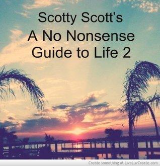 Scotty Scotts A No Nonsense Guide to Life 2  by  Scotty Scott