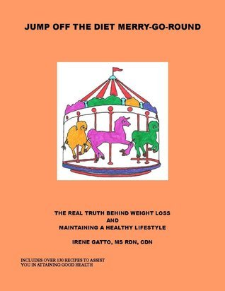 Jump Off the Diet Merry-Go-Round: The Real Truth Behind Weight Loss and Attaining Good Health  by  Irene Gatto