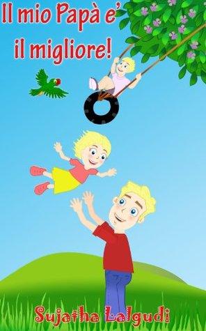 Il mio Papà e il migliore! - Un libro sulle tante attività divertenti che i Papà si inventano per i bambini Sujatha Lalgudi
