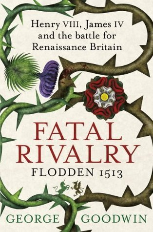 Fatal Rivalry, Flodden 1513: Henry VIII, James IV and the battle for Renaissance Britain George  Goodwin