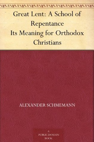Great Lent: A School of Repentance Its Meaning for Orthodox Christians Alexander Schmemann