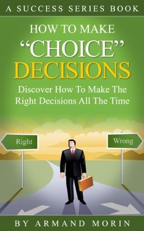 Choice Decisions: How To Make The Right Decisions All The Time  by  Armand Morin