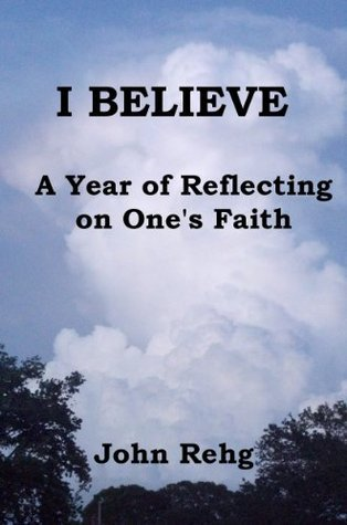 I Believe: A Year of Reflecting on Ones Faith  by  John Rehg
