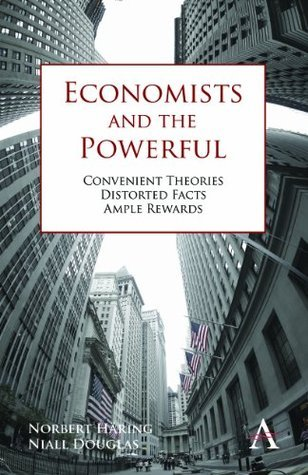 Economists and the Powerful: Convenient Theories, Distorted Facts, Ample Rewards (Anthem Other Canon Economics) Norbert Haring