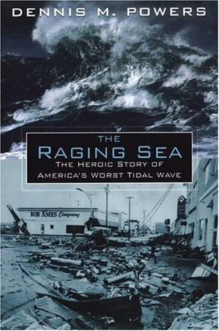 The Raging Sea: The Powerful Account of the Worst Tsunami in U.S. History Dennis M. Powers