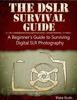 The DSLR Survival Guide:  A Beginners Guide to Surviving Digital SLR Photography  by  Blake Rudis