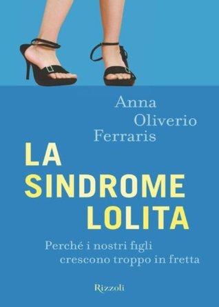 La sindrome Lolita: Perché i nostri figli crescono troppo in fretta  by  Anna Oliverio Ferraris