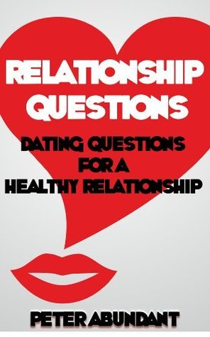 Relationship Questions: Dating Questions for a Healthy Relationship  by  Peter Abundant