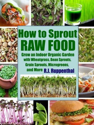 How to Sprout Raw Food: Grow an Indoor Organic Garden with Wheatgrass, Bean Sprouts, Grain Sprouts, Microgreens, and More  by  R.J. Ruppenthal