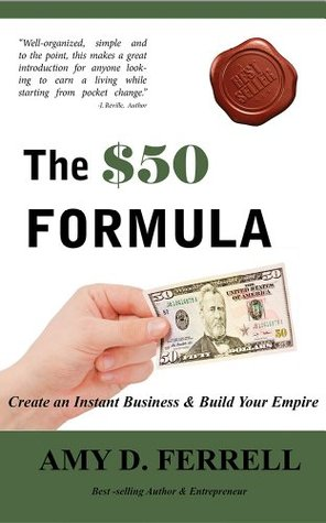 The $50 Formula: Create an Instant Business & Build Your Empire  by  Amy D. Ferrell