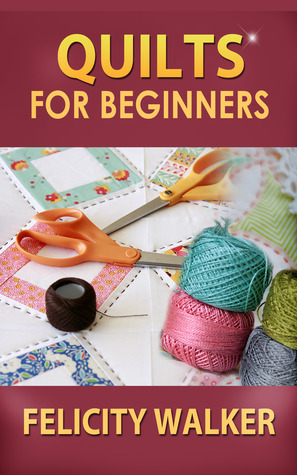 Quilts for Beginners: a How-To Book of Quilting Supplies, How-to-Quilt Techniques, and Quilt Patterns Felicity  Walker