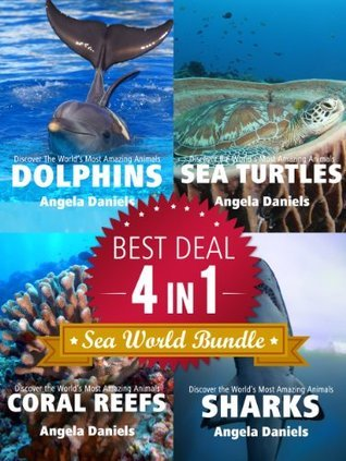 Sea World Bundle - 4 Marine Life Books in 1: Dolphins, Sea Turtles, Coral Reefs and Sharks (Discover the Worlds Most Amazing Animals Series) Angela  Daniels
