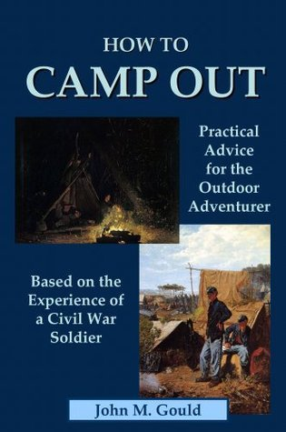 How to Camp Out: Practical Advice for the Outdoor Adventurer Based on the Experience of a Civil War Soldier - Illustrated John M. Gould