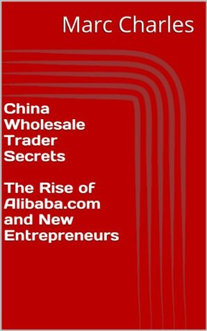 China Wholesale Trader Secrets - The Rise of Alibaba.com and New Entrepreneurs Marc Charles
