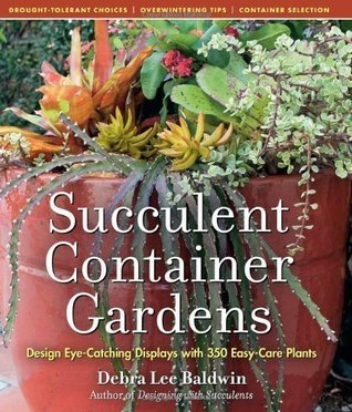 Succulent Container Gardens: Design Eye-Catching Displays with 350 Easy-Care Plants Debra  Lee Baldwin