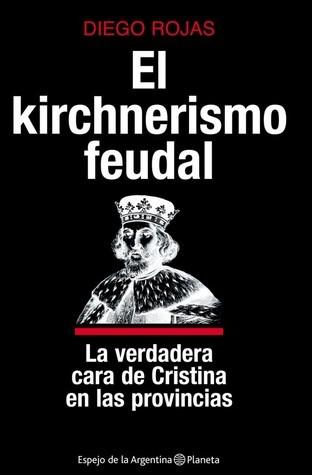 El kirchnerismo feudal  by  Diego Rojas