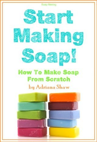 Soap Making - Start Making Soap!  How to Make Soap From Scratch Adriana Shaw
