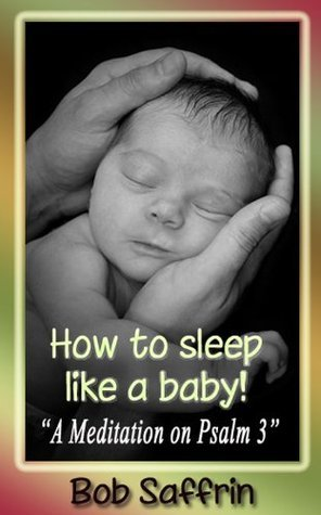 How to Sleep Like a Baby, A Meditation on Psalm 3  by  Bob Saffrin