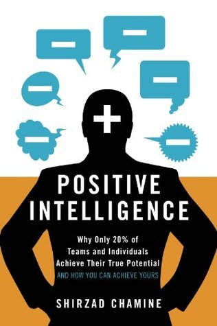 Positive Intelligence:  Why Only 20% of Teams and Individuals Achieve Their True Potential AND HOW YOU CAN ACHIEVE YOURS  by  Shirzad Chamine
