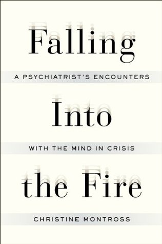 Falling Into the Fire: A Psychiatrists Encounters with the Mind in Crisis  by  Christine Montross