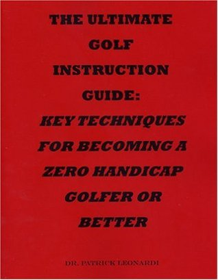 The Ultimate Golf Instruction Guide: Key Techniques for Becoming a Zero Handicap Golfer or Better Patrick Leonardi