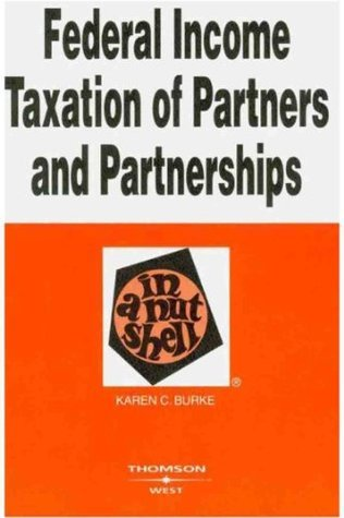 Burkes Federal Income Taxation of Partners and Partnerships in a Nutshell, 3d (In a Nutshell Karen C. Burke