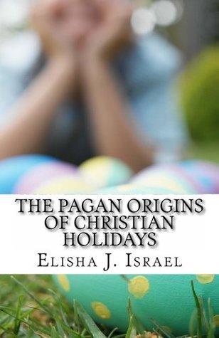 The Pagan Origins of Christian Holidays  by  Elisha Israel