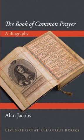 The Book of Common Prayer: A Biography (Lives of Great Religious Books) Alan Jacobs